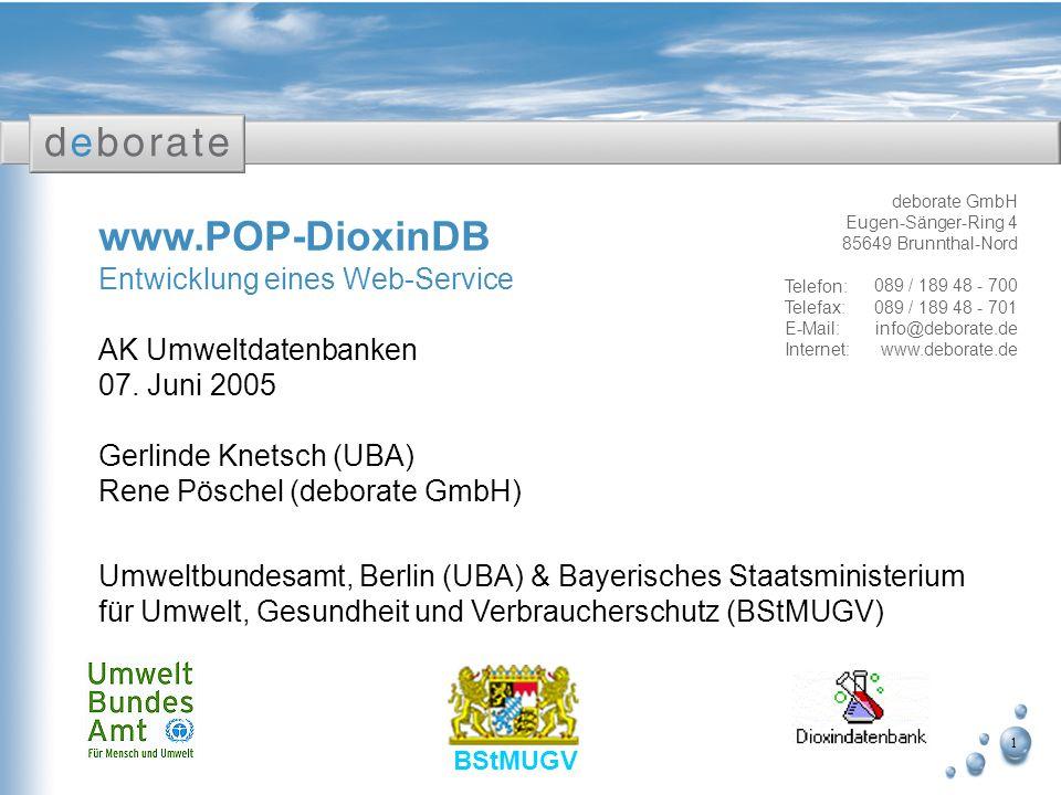 1 www.POP-DioxinDB Entwicklung eines Web-Service AK Umweltdatenbanken 07. Juni 2005 Gerlinde Knetsch (UBA) Rene Pöschel (deborate GmbH) Umweltbundesam