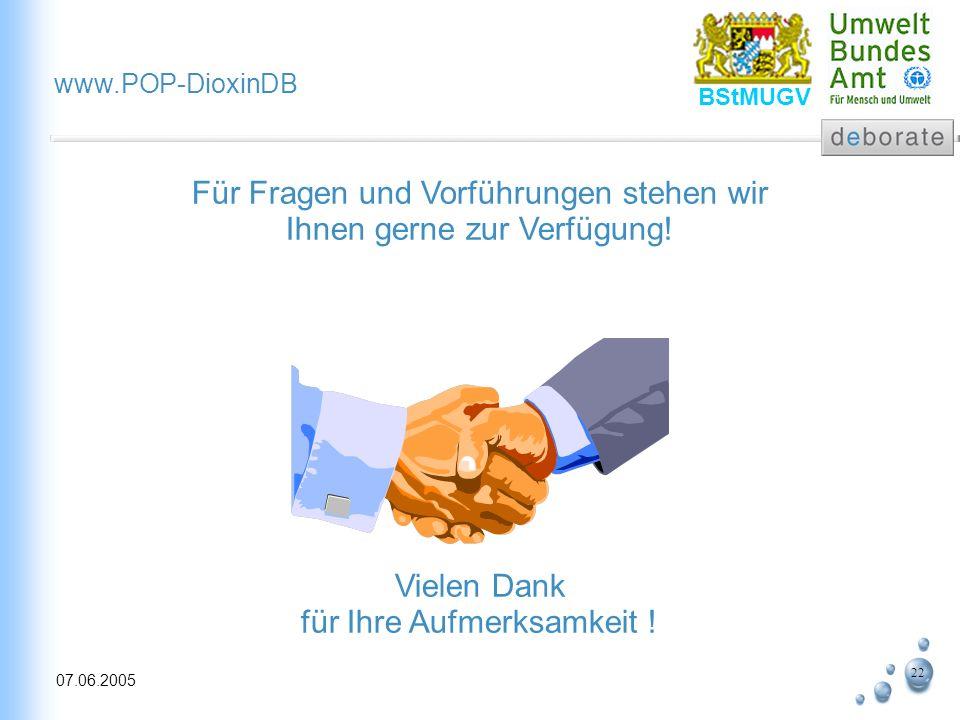 22 07.06.2005 www.POP-DioxinDB BStMUGV Für Fragen und Vorführungen stehen wir Ihnen gerne zur Verfügung! Vielen Dank für Ihre Aufmerksamkeit !