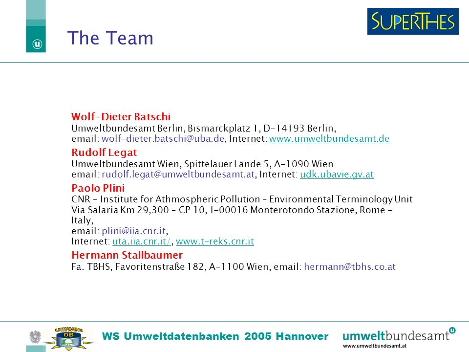 22.10.2004 | Folie 18 WS Umweltdatenbanken 2005 Hannover The Team Wolf-Dieter Batschi Umweltbundesamt Berlin, Bismarckplatz 1, D-14193 Berlin, email: wolf-dieter.batschi@uba.de, Internet: www.umweltbundesamt.dewww.umweltbundesamt.de Rudolf Legat Umweltbundesamt Wien, Spittelauer Lände 5, A-1090 Wien email: rudolf.legat@umweltbundesamt.at, Internet: udk.ubavie.gv.atudk.ubavie.gv.at Paolo Plini CNR – Institute for Athmospheric Pollution – Environmental Terminology Unit Via Salaria Km 29,300 – CP 10, I-00016 Monterotondo Stazione, Rome - Italy, email: plini@iia.cnr.it, Internet: uta.iia.cnr.it/, www.t-reks.cnr.ituta.iia.cnr.it/www.t-reks.cnr.it Hermann Stallbaumer Fa.