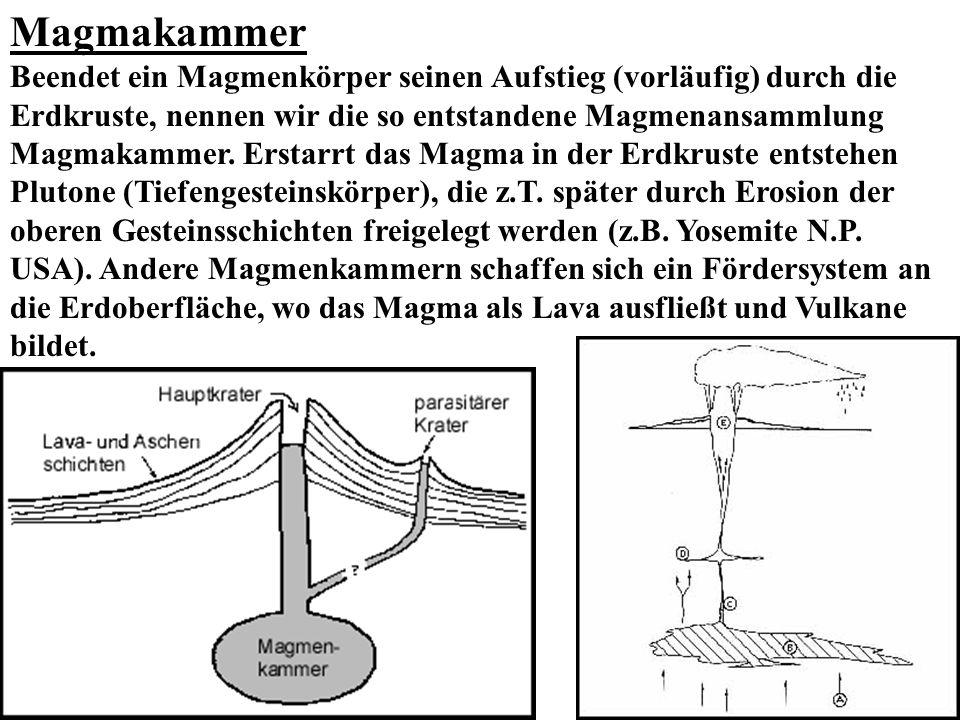 Magmakammer Beendet ein Magmenkörper seinen Aufstieg (vorläufig) durch die Erdkruste, nennen wir die so entstandene Magmenansammlung Magmakammer. Erst