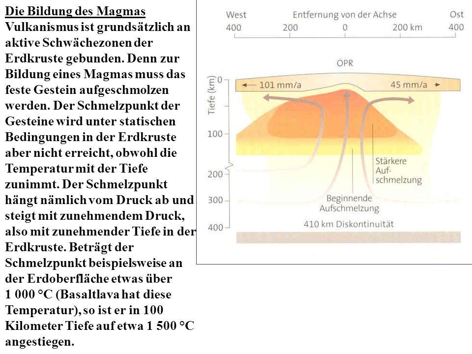 Die Bildung des Magmas Vulkanismus ist grundsätzlich an aktive Schwächezonen der Erdkruste gebunden. Denn zur Bildung eines Magmas muss das feste Gest