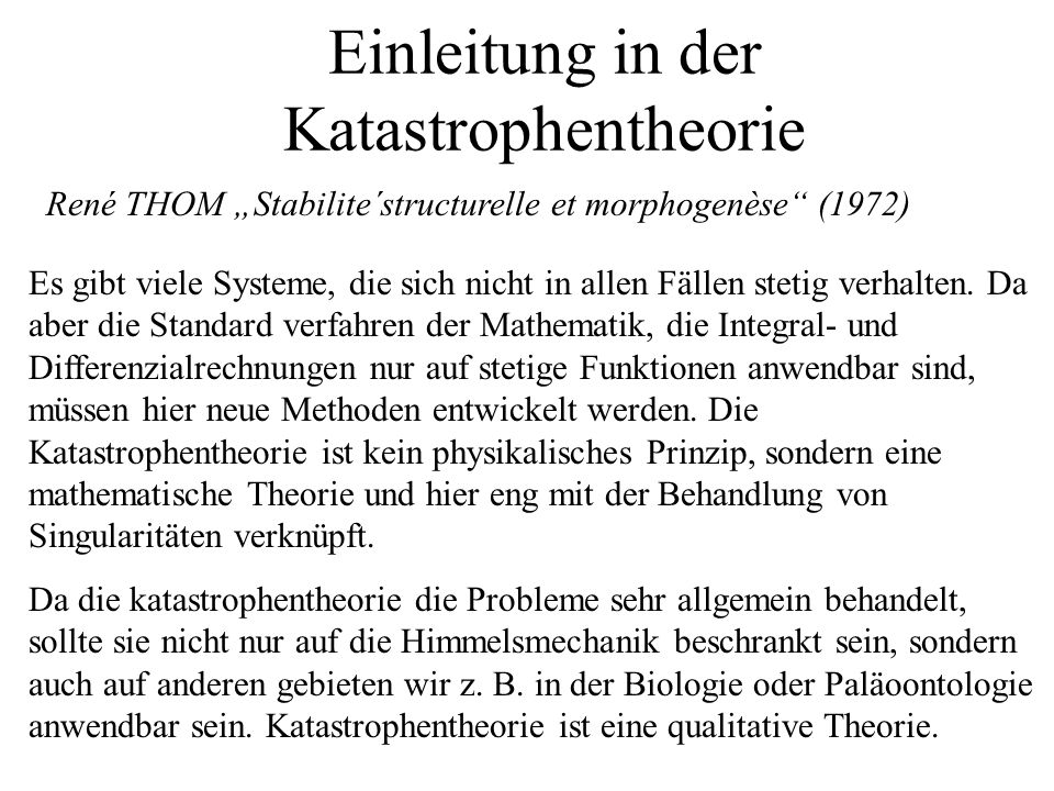 Einleitung in der Katastrophentheorie Es gibt viele Systeme, die sich nicht in allen Fällen stetig verhalten. Da aber die Standard verfahren der Mathe