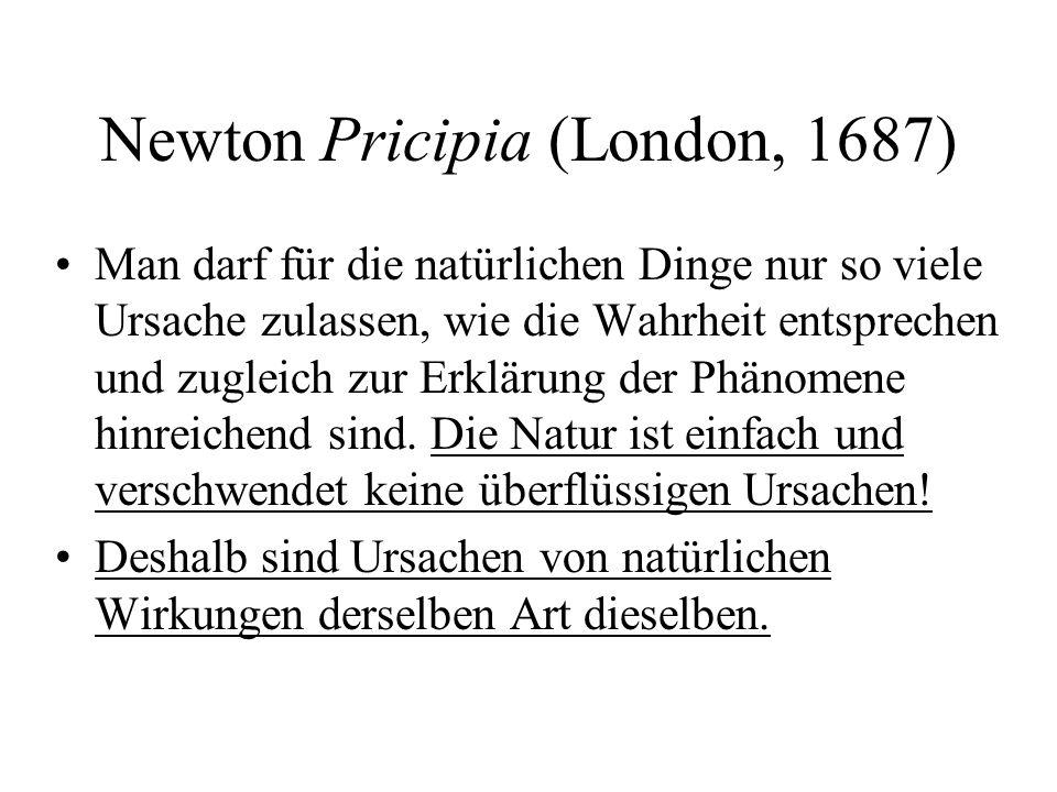Newton Pricipia (London, 1687) Man darf für die natürlichen Dinge nur so viele Ursache zulassen, wie die Wahrheit entsprechen und zugleich zur Erkläru