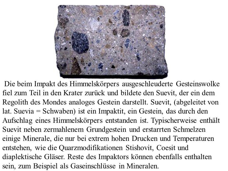 Die beim Impakt des Himmelskörpers ausgeschleuderte Gesteinswolke fiel zum Teil in den Krater zurück und bildete den Suevit, der ein dem Regolith des Mondes analoges Gestein darstellt.