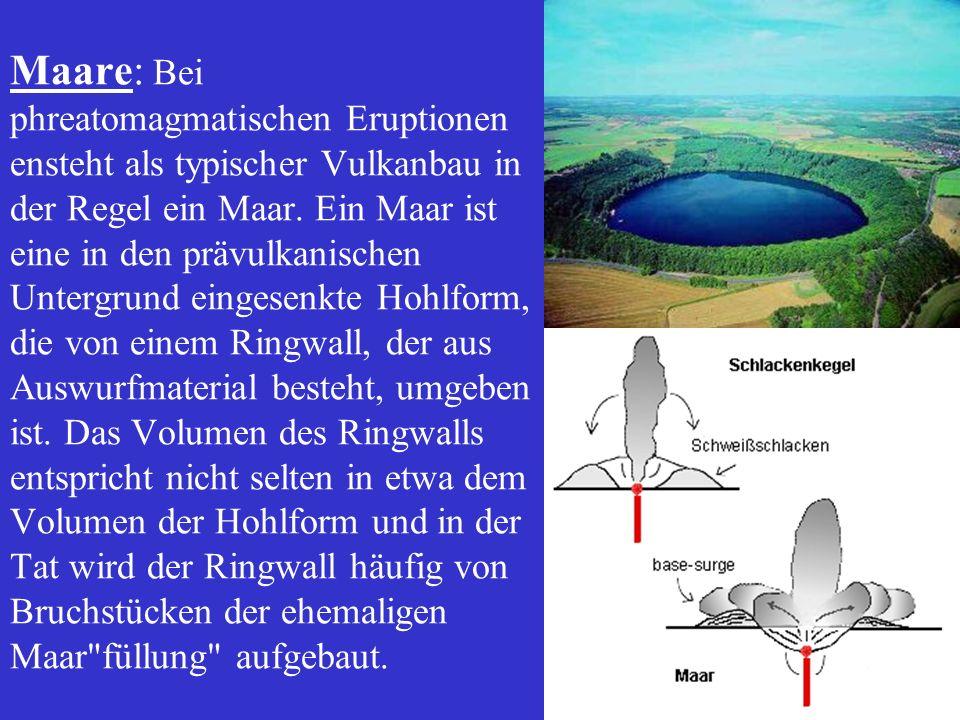 Maare: Bei phreatomagmatischen Eruptionen ensteht als typischer Vulkanbau in der Regel ein Maar. Ein Maar ist eine in den prävulkanischen Untergrund e