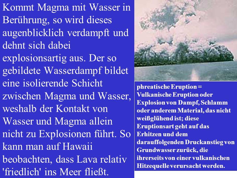 Kommt Magma mit Wasser in Berührung, so wird dieses augenblicklich verdampft und dehnt sich dabei explosionsartig aus. Der so gebildete Wasserdampf bi
