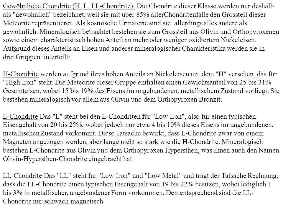 Gewöhnliche Chondrite (H, L, LL-Chondrite): Die Chondrite dieser Klasse werden nur deshalb als gewöhnlich bezeichnet, weil sie mit über 85% allerChondritenfälle den Grossteil dieser Meteorite repräsentieren.