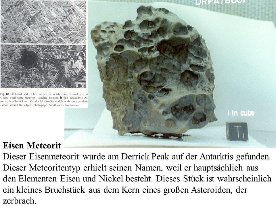 Eisen Meteorit Dieser Eisenmeteorit wurde am Derrick Peak auf der Antarktis gefunden. Dieser Meteoritentyp erhielt seinen Namen, weil er hauptsächlich