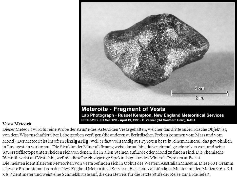 Vesta Meteorit Dieser Meteorit wird für eine Probe der Kruste des Asteroiden Vesta gehalten, welcher das dritte außerirdische Objekt ist, von dem Wissenschaftler über Laborproben verfügen (die anderen außerirdischen Proben kommen vom Mars und vom Mond).