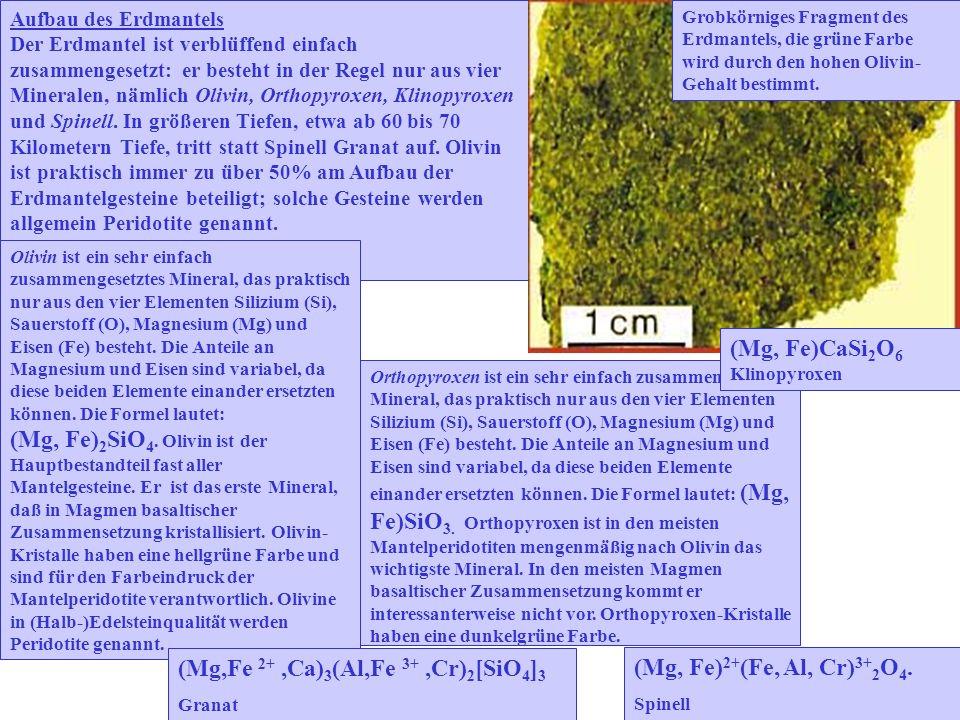 Aufbau des Erdmantels Der Erdmantel ist verblüffend einfach zusammengesetzt: er besteht in der Regel nur aus vier Mineralen, nämlich Olivin, Orthopyroxen, Klinopyroxen und Spinell.