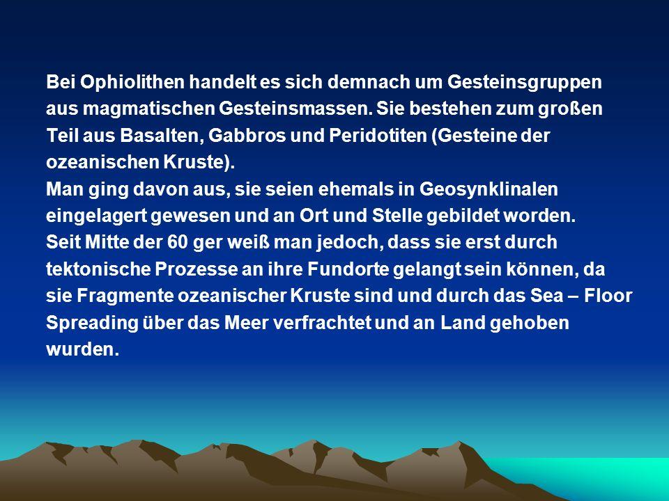 Bei Ophiolithen handelt es sich demnach um Gesteinsgruppen aus magmatischen Gesteinsmassen. Sie bestehen zum großen Teil aus Basalten, Gabbros und Per