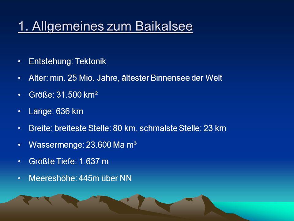 1. Allgemeines zum Baikalsee Entstehung: Tektonik Alter: min. 25 Mio. Jahre, ältester Binnensee der Welt Größe: 31.500 km² Länge: 636 km Breite: breit