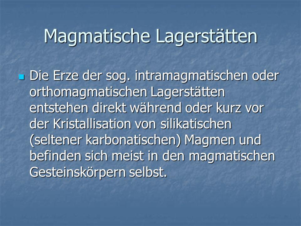 Magmatische Lagerstätten Die Erze der sog. intramagmatischen oder orthomagmatischen Lagerstätten entstehen direkt während oder kurz vor der Kristallis