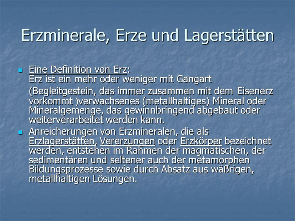 Erzminerale, Erze und Lagerstätten Eine Definition von Erz: Erz ist ein mehr oder weniger mit Gangart (Begleitgestein, das immer zusammen mit dem Eise