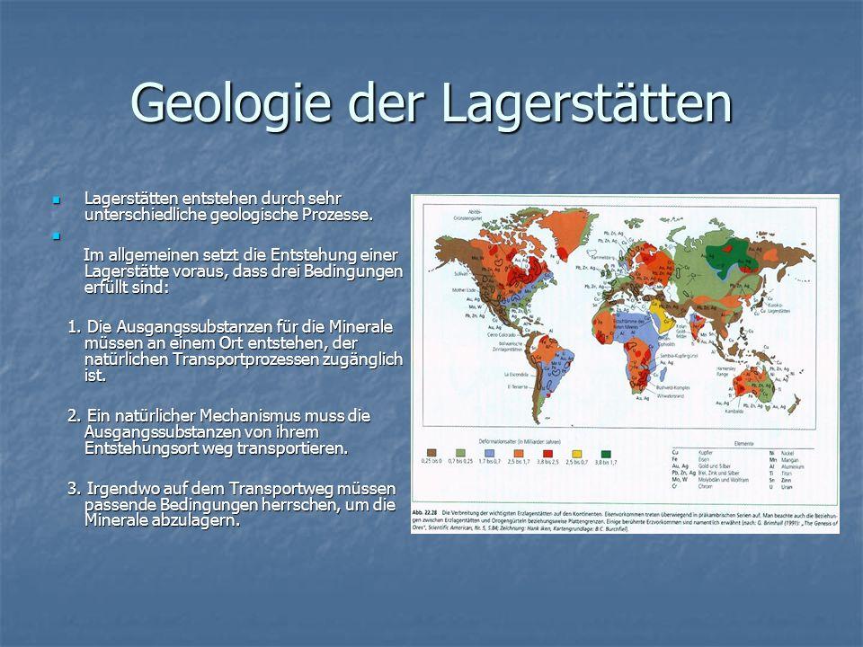 Geologie der Lagerstätten Lagerstätten entstehen durch sehr unterschiedliche geologische Prozesse. Lagerstätten entstehen durch sehr unterschiedliche