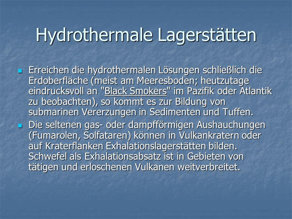 Hydrothermale Lagerstätten Erreichen die hydrothermalen Lösungen schließlich die Erdoberfläche (meist am Meeresboden; heutzutage eindrucksvoll an