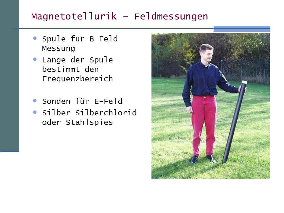 Magnetotellurik – Feldmessungen Spule für B-Feld Messung Länge der Spule bestimmt den Frequenzbereich Sonden für E-Feld Silber Silberchlorid oder Stahlspies