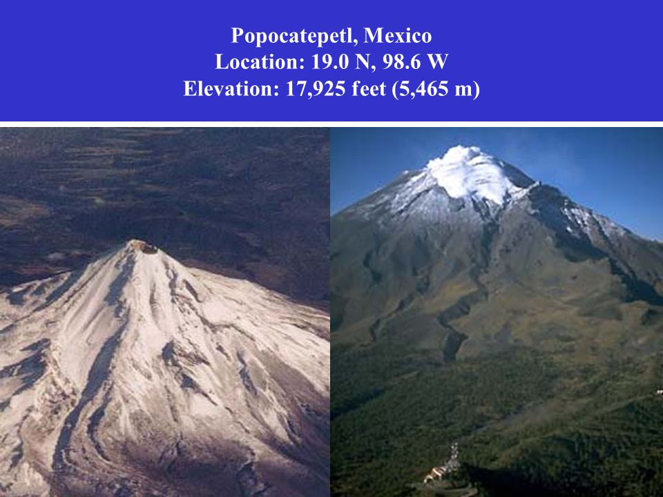 Popocatepetl, Mexico Location: 19.0 N, 98.6 W Elevation: 17,925 feet (5,465 m)