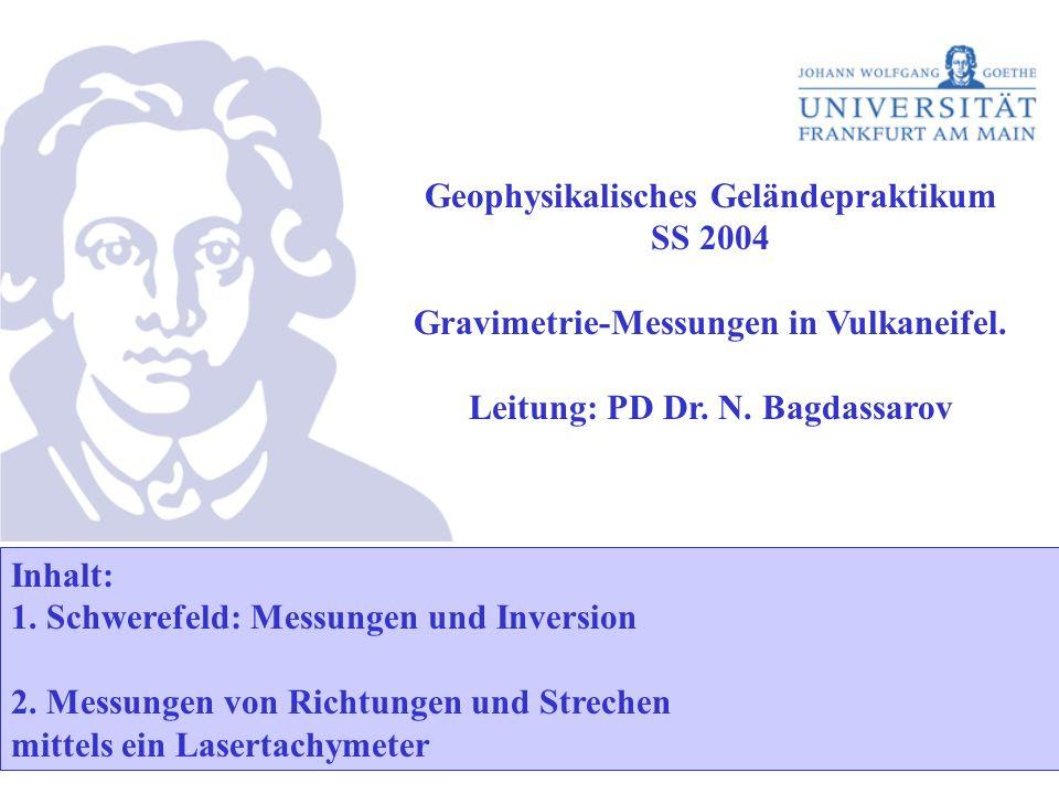 Geophysikalisches Geländepraktikum SS 2004 Gravimetrie-Messungen in Vulkaneifel. Leitung: PD Dr. N. Bagdassarov Inhalt: 1. Schwerefeld: Messungen und