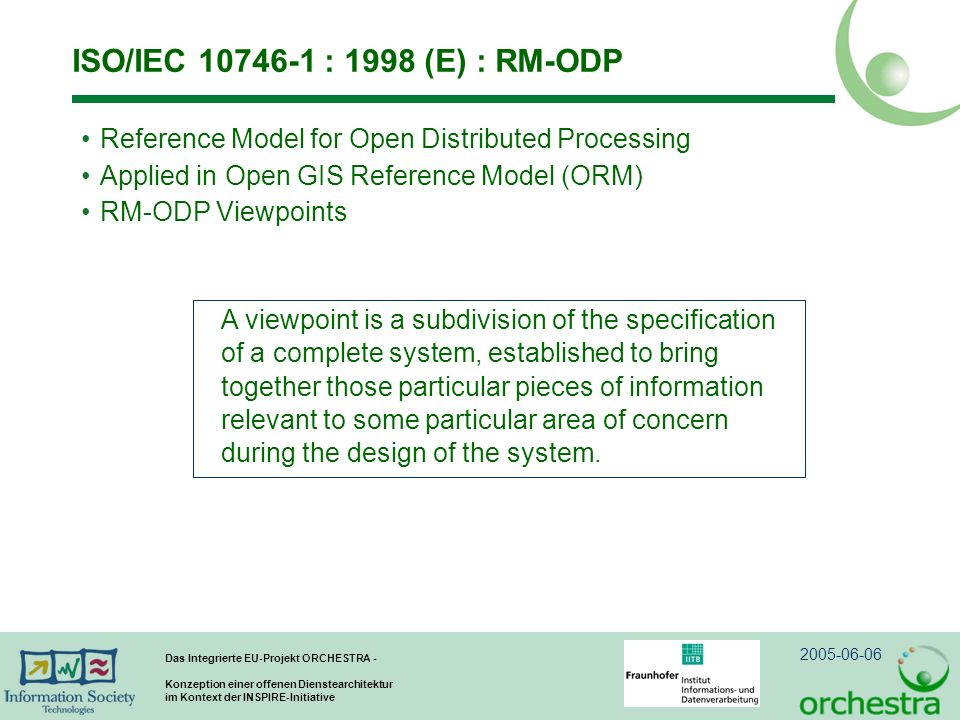 2005-06-06 Das Integrierte EU-Projekt ORCHESTRA - Konzeption einer offenen Dienstearchitektur im Kontext der INSPIRE-Initiative ISO/IEC 10746-1 : 1998 (E) : RM-ODP Reference Model for Open Distributed Processing Applied in Open GIS Reference Model (ORM) RM-ODP Viewpoints A viewpoint is a subdivision of the specification of a complete system, established to bring together those particular pieces of information relevant to some particular area of concern during the design of the system.