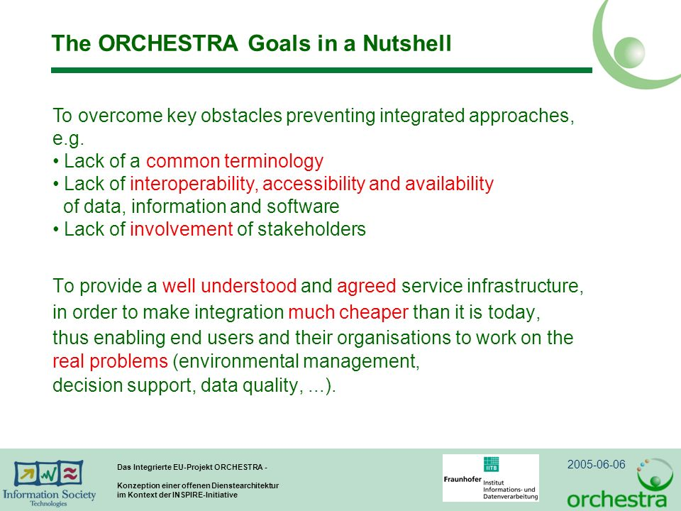 2005-06-06 Das Integrierte EU-Projekt ORCHESTRA - Konzeption einer offenen Dienstearchitektur im Kontext der INSPIRE-Initiative The ORCHESTRA Goals in a Nutshell To provide a well understood and agreed service infrastructure, in order to make integration much cheaper than it is today, thus enabling end users and their organisations to work on the real problems (environmental management, decision support, data quality,...).
