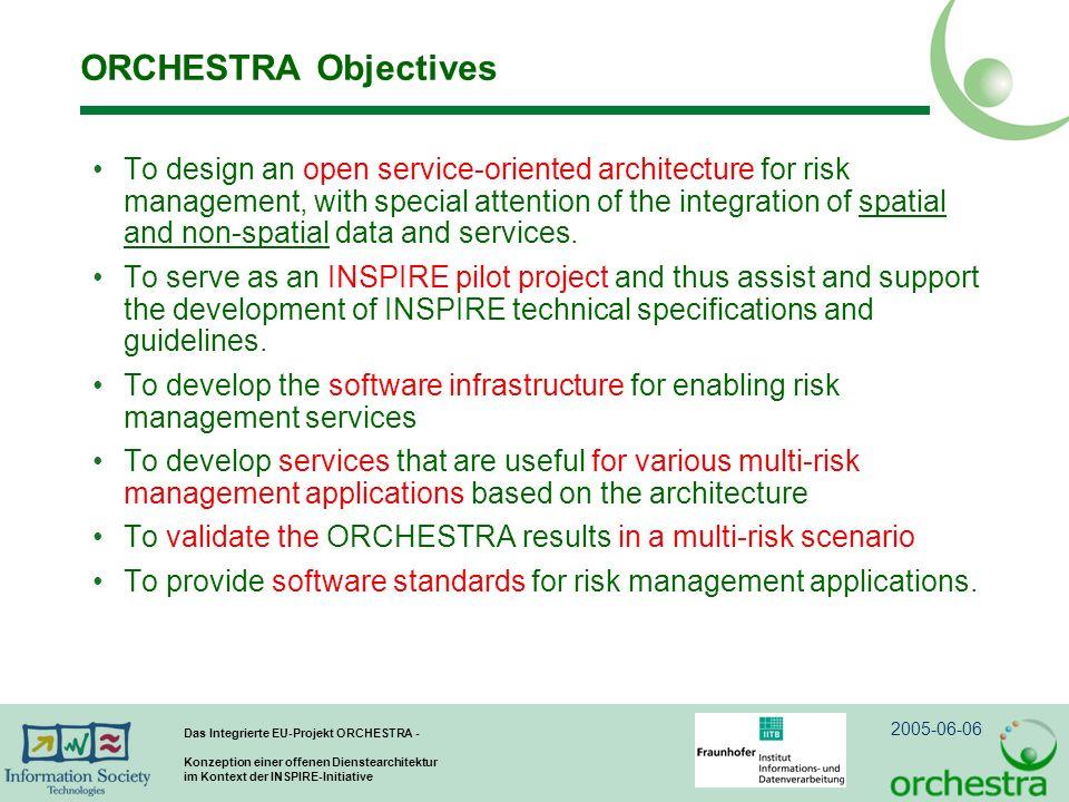 2005-06-06 Das Integrierte EU-Projekt ORCHESTRA - Konzeption einer offenen Dienstearchitektur im Kontext der INSPIRE-Initiative ORCHESTRA Objectives To design an open service-oriented architecture for risk management, with special attention of the integration of spatial and non-spatial data and services.