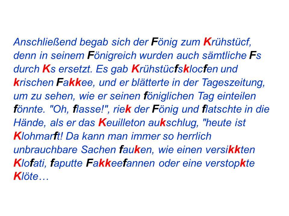 Anschließend begab sich der F önig zum K rühstücf, denn in seinem F önigreich wurden auch sämtliche F s durch K s ersetzt.