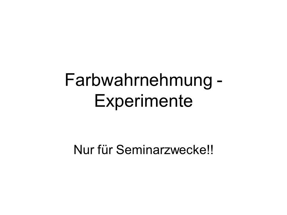 Farbwahrnehmung - Experimente Nur für Seminarzwecke!!