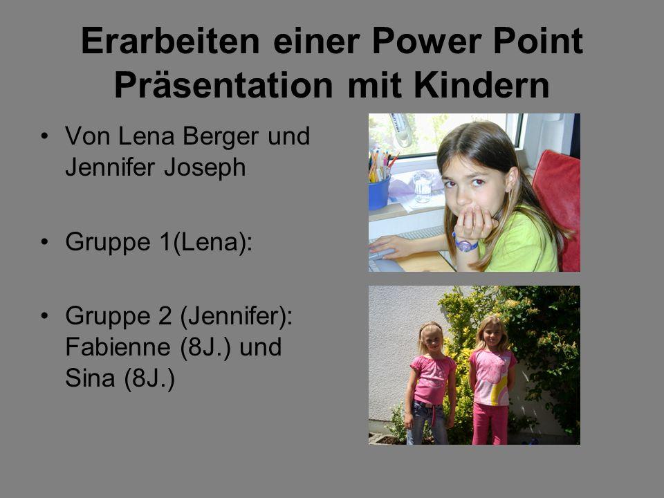Erarbeiten einer Power Point Präsentation mit Kindern Von Lena Berger und Jennifer Joseph Gruppe 1(Lena): Gruppe 2 (Jennifer): Fabienne (8J.) und Sina (8J.)