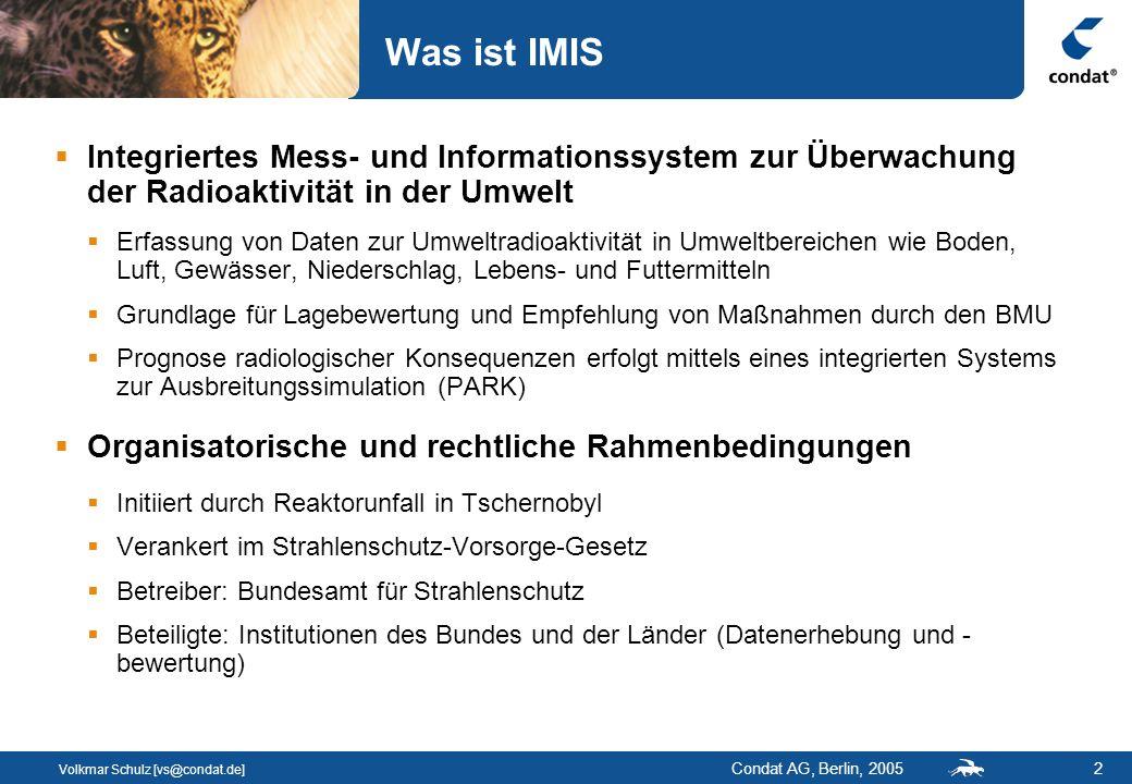 Volkmar Schulz [vs@condat.de] Condat AG, Berlin, 20052 Was ist IMIS Integriertes Mess- und Informationssystem zur Überwachung der Radioaktivität in der Umwelt Erfassung von Daten zur Umweltradioaktivität in Umweltbereichen wie Boden, Luft, Gewässer, Niederschlag, Lebens- und Futtermitteln Grundlage für Lagebewertung und Empfehlung von Maßnahmen durch den BMU Prognose radiologischer Konsequenzen erfolgt mittels eines integrierten Systems zur Ausbreitungssimulation (PARK) Organisatorische und rechtliche Rahmenbedingungen Initiiert durch Reaktorunfall in Tschernobyl Verankert im Strahlenschutz-Vorsorge-Gesetz Betreiber: Bundesamt für Strahlenschutz Beteiligte: Institutionen des Bundes und der Länder (Datenerhebung und - bewertung)