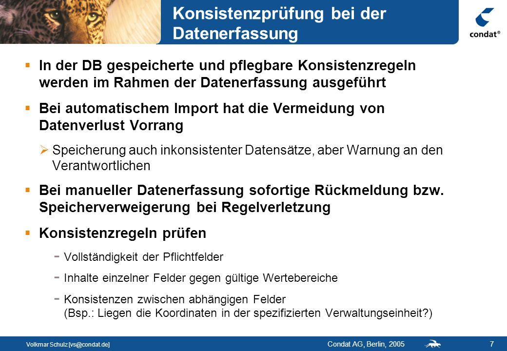 Volkmar Schulz [vs@condat.de] Condat AG, Berlin, 20057 Konsistenzprüfung bei der Datenerfassung In der DB gespeicherte und pflegbare Konsistenzregeln werden im Rahmen der Datenerfassung ausgeführt Bei automatischem Import hat die Vermeidung von Datenverlust Vorrang Speicherung auch inkonsistenter Datensätze, aber Warnung an den Verantwortlichen Bei manueller Datenerfassung sofortige Rückmeldung bzw.