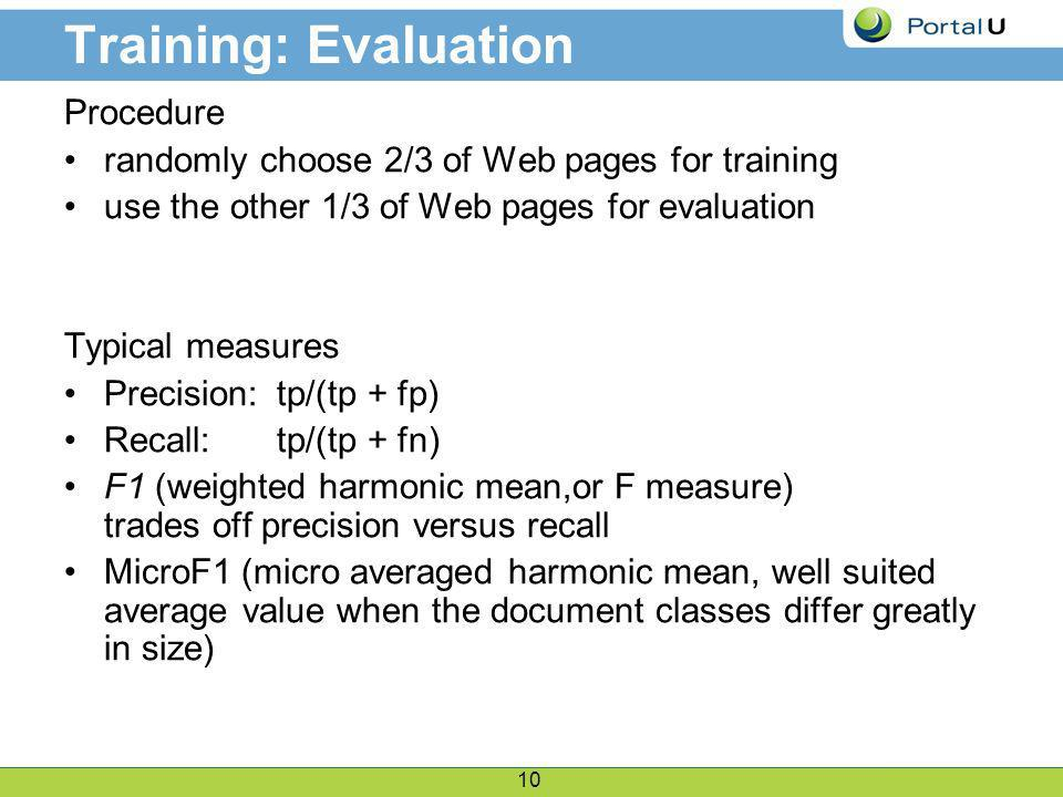 10 Training: Evaluation Procedure randomly choose 2/3 of Web pages for training use the other 1/3 of Web pages for evaluation Typical measures Precision: tp/(tp + fp) Recall: tp/(tp + fn) F1 (weighted harmonic mean,or F measure) trades off precision versus recall MicroF1 (micro averaged harmonic mean, well suited average value when the document classes differ greatly in size)