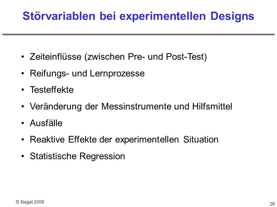 © Nagel 2008 26 Störvariablen bei experimentellen Designs Zeiteinflüsse (zwischen Pre- und Post-Test) Reifungs- und Lernprozesse Testeffekte Veränderu