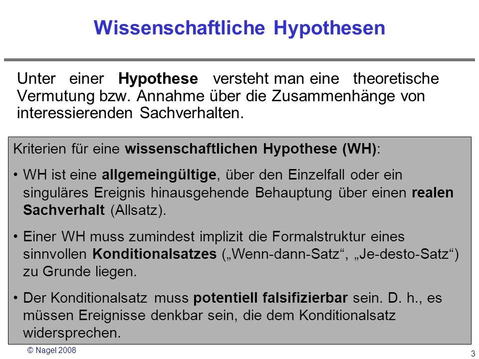 © Nagel 2008 3 Wissenschaftliche Hypothesen Unter einer Hypothese versteht man eine theoretische Vermutung bzw. Annahme über die Zusammenhänge von int
