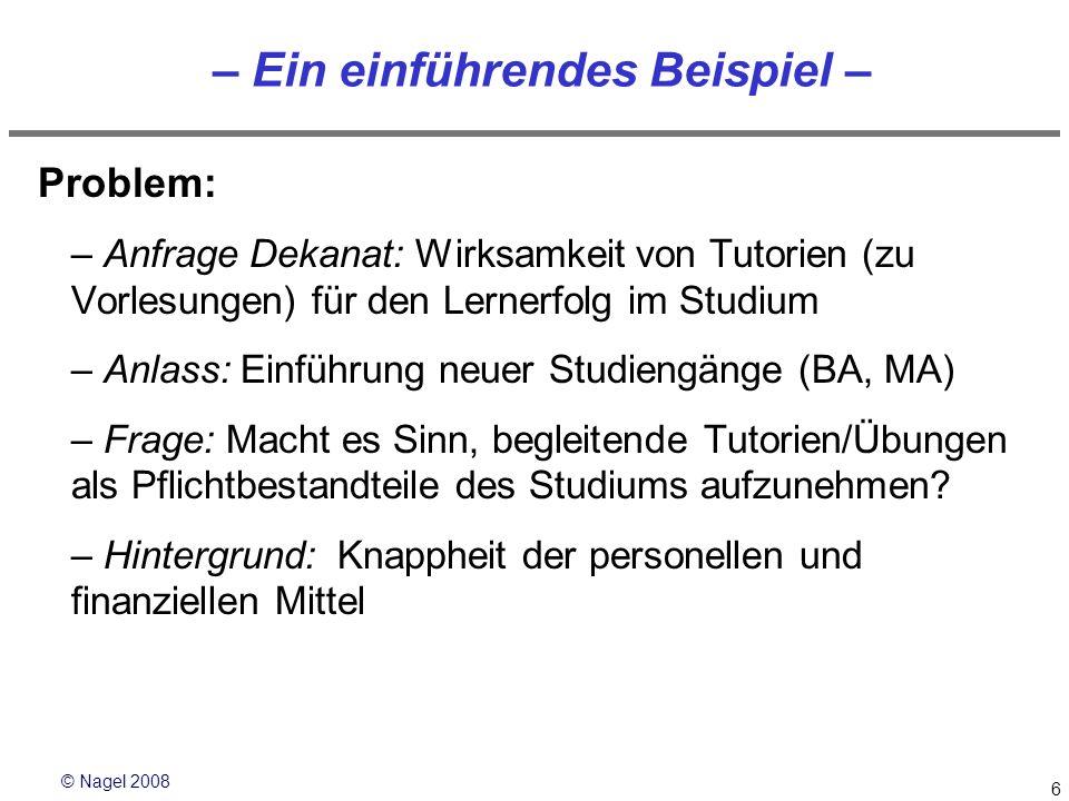 © Nagel 2008 6 – Ein einführendes Beispiel – Problem: –Anfrage Dekanat: Wirksamkeit von Tutorien (zu Vorlesungen) für den Lernerfolg im Studium –Anlas