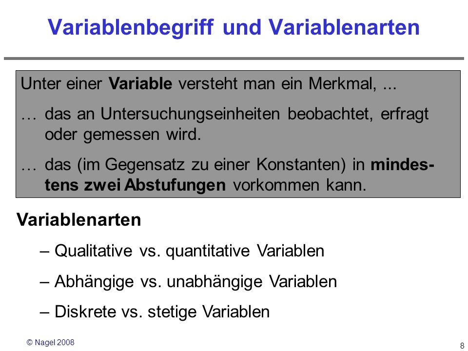 © Nagel 2008 8 Variablenbegriff und Variablenarten Unter einer Variable versteht man ein Merkmal,... das an Untersuchungseinheiten beobachtet, erfragt
