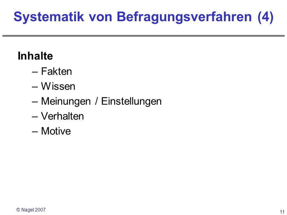 © Nagel 2007 11 Systematik von Befragungsverfahren (4) Inhalte –Fakten –Wissen –Meinungen / Einstellungen –Verhalten –Motive