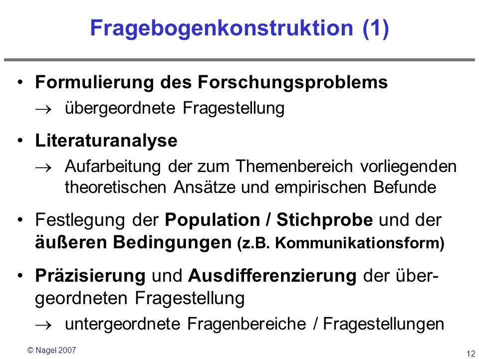 © Nagel 2007 12 Fragebogenkonstruktion (1) Formulierung des Forschungsproblems übergeordnete Fragestellung Literaturanalyse Aufarbeitung der zum Theme