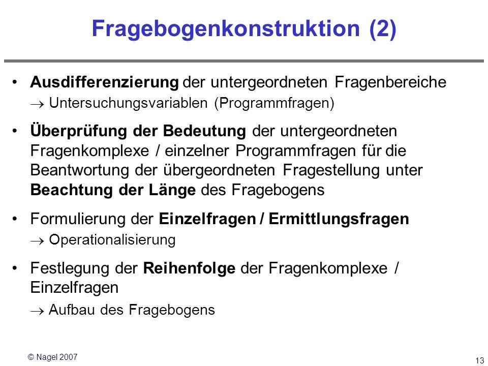 © Nagel 2007 13 Fragebogenkonstruktion (2) Ausdifferenzierung der untergeordneten Fragenbereiche Untersuchungsvariablen (Programmfragen) Überprüfung d