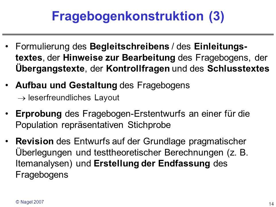 © Nagel 2007 14 Fragebogenkonstruktion (3) Formulierung des Begleitschreibens / des Einleitungs- textes, der Hinweise zur Bearbeitung des Fragebogens,