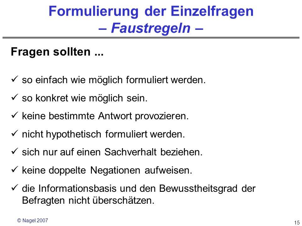 © Nagel 2007 15 Formulierung der Einzelfragen – Faustregeln – Fragen sollten... so einfach wie möglich formuliert werden. so konkret wie möglich sein.