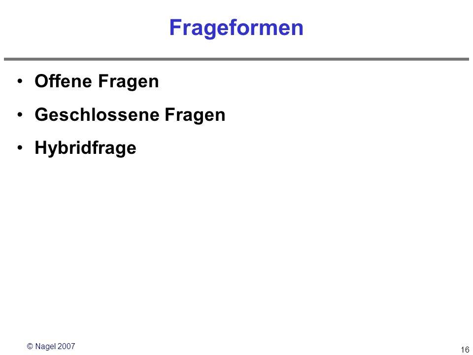 © Nagel 2007 16 Frageformen Offene Fragen Geschlossene Fragen Hybridfrage