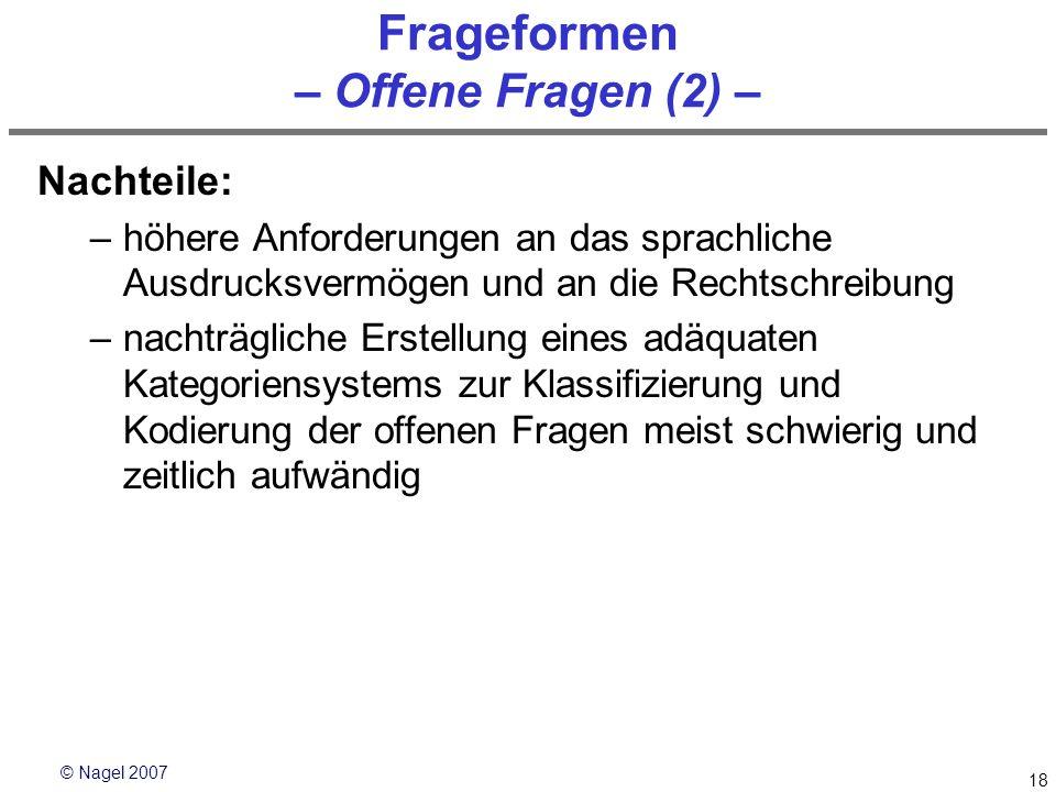 © Nagel 2007 18 Frageformen – Offene Fragen (2) – Nachteile: –höhere Anforderungen an das sprachliche Ausdrucksvermögen und an die Rechtschreibung –na