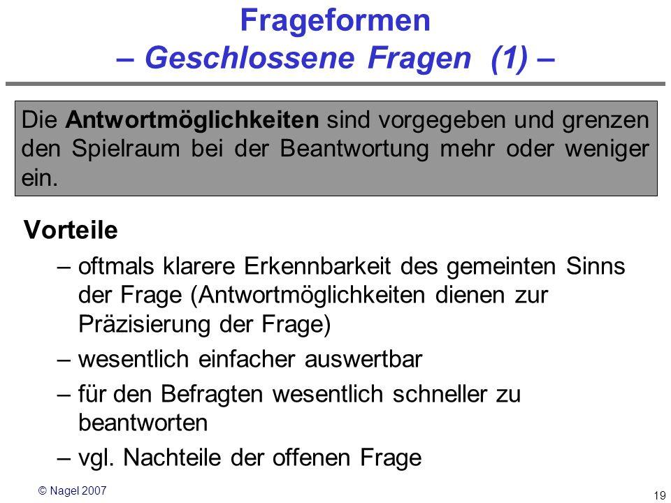 © Nagel 2007 19 Frageformen – Geschlossene Fragen (1) – Vorteile –oftmals klarere Erkennbarkeit des gemeinten Sinns der Frage (Antwortmöglichkeiten di
