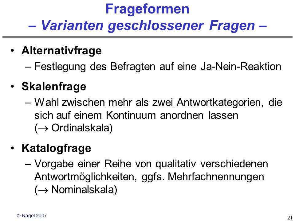 © Nagel 2007 21 Frageformen – Varianten geschlossener Fragen – Alternativfrage –Festlegung des Befragten auf eine Ja-Nein-Reaktion Skalenfrage –Wahl z