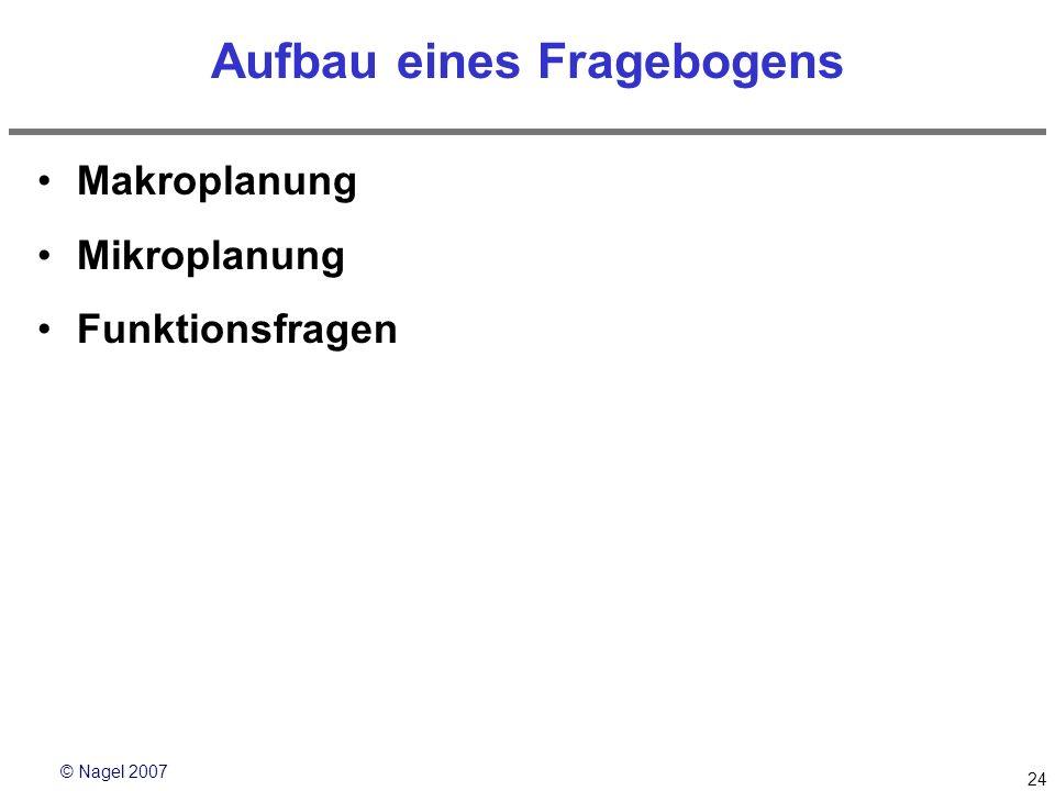© Nagel 2007 24 Aufbau eines Fragebogens Makroplanung Mikroplanung Funktionsfragen