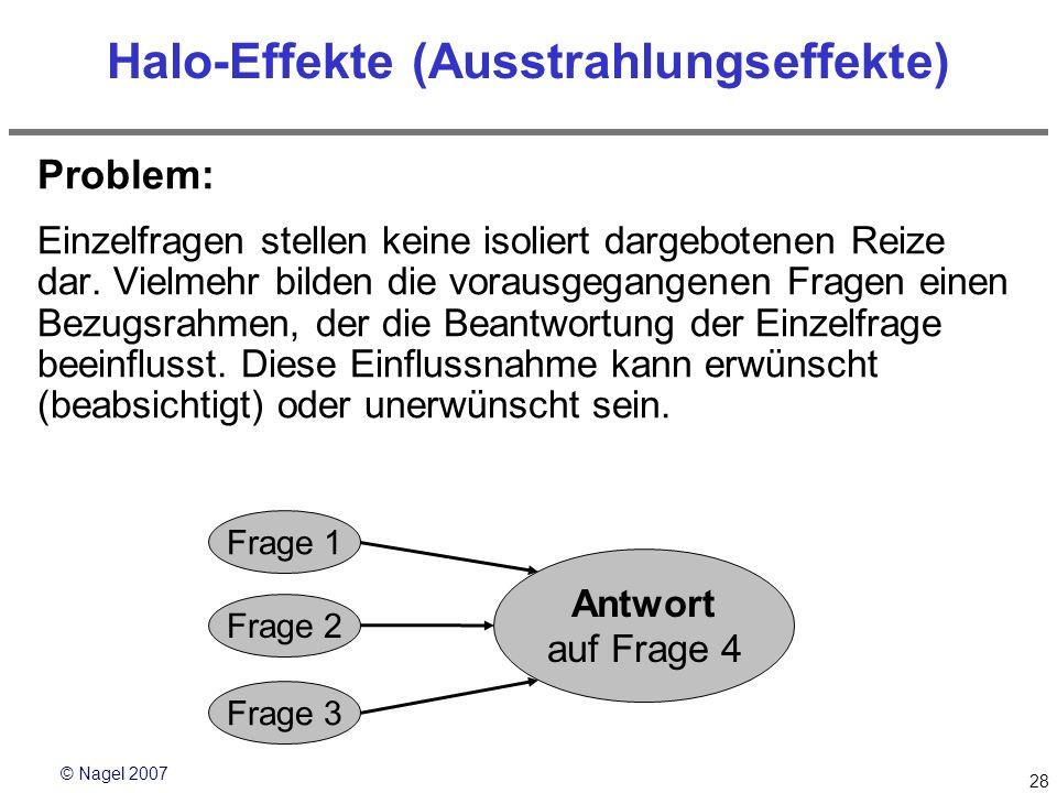 © Nagel 2007 28 Halo-Effekte (Ausstrahlungseffekte) Problem: Einzelfragen stellen keine isoliert dargebotenen Reize dar. Vielmehr bilden die vorausgeg