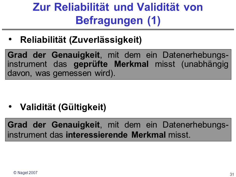© Nagel 2007 31 Zur Reliabilität und Validität von Befragungen (1) Reliabilität (Zuverlässigkeit) Validität (Gültigkeit) Grad der Genauigkeit, mit dem