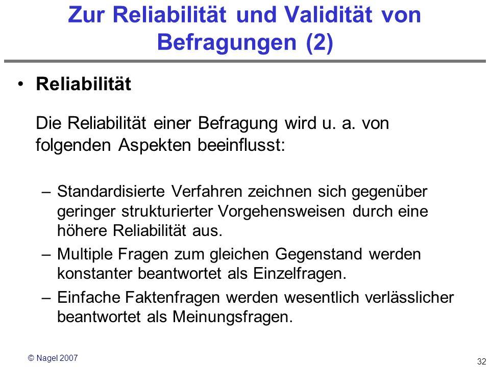 © Nagel 2007 32 Zur Reliabilität und Validität von Befragungen (2) Reliabilität Die Reliabilität einer Befragung wird u. a. von folgenden Aspekten bee