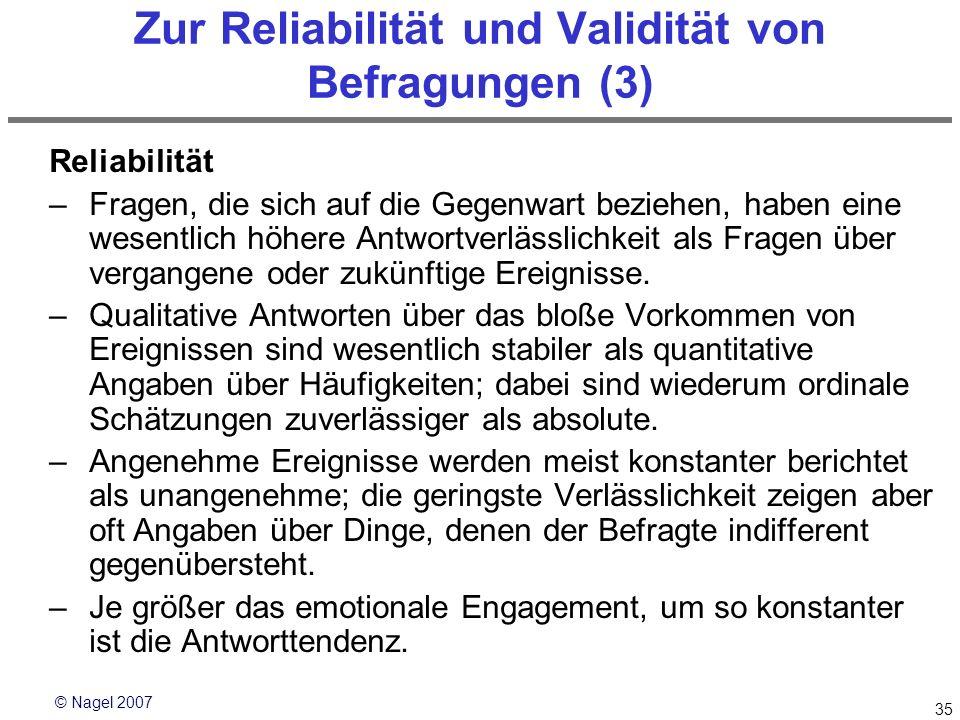 © Nagel 2007 35 Zur Reliabilität und Validität von Befragungen (3) Reliabilität –Fragen, die sich auf die Gegenwart beziehen, haben eine wesentlich hö